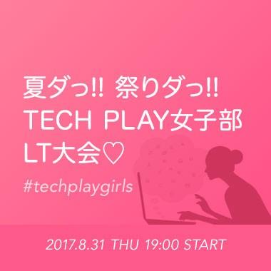 夏ダっ!!祭りダっ!!TECH PLAY女子部LT大会♡ #techplaygirls