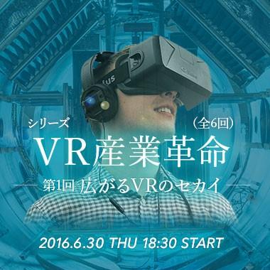 シリーズ「VR産業革命」(全6回)〜 第一回:広がるVRのセカイ 〜
