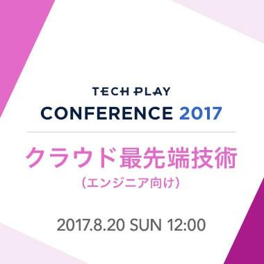【8/20(日) 開催】クラウド最先端技術 - TECH PLAY Conference 2017 -