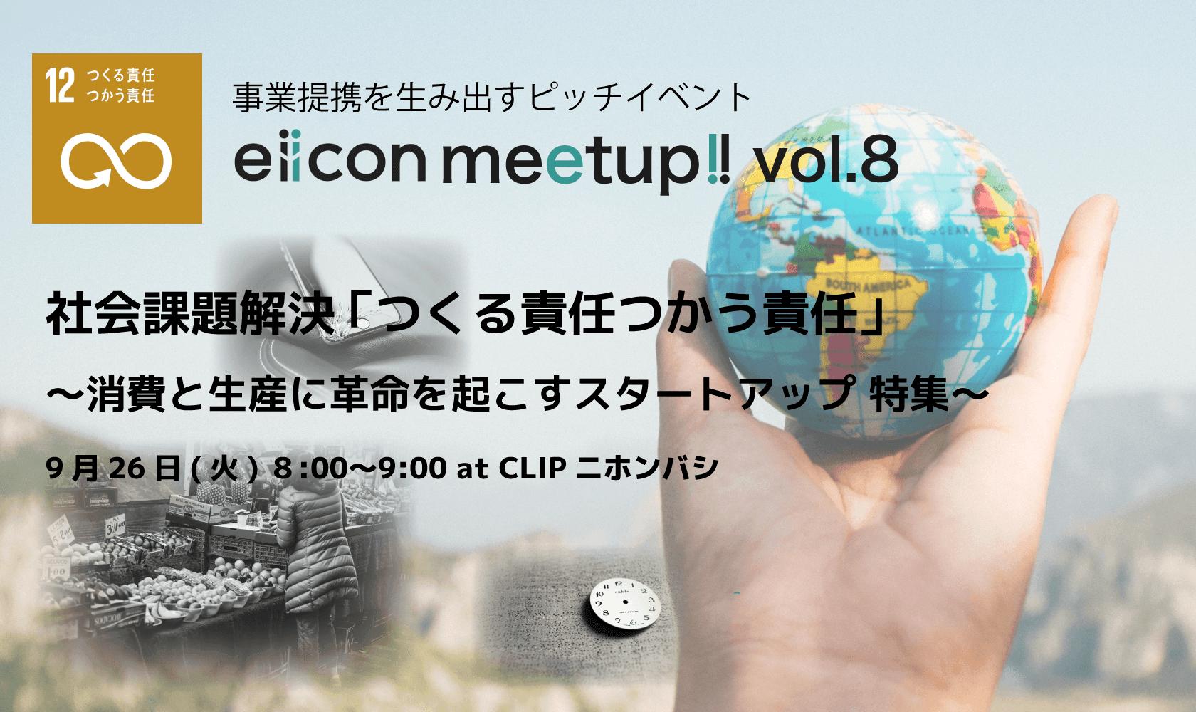 eiicon meet up!!  vol.8 ~社会課題解決 「目標12:つくる責任つかう責任」 消費と生産に革命を起こすスタートアップ 特集~