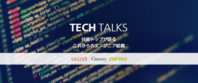 TECH TALKS -ソウゾウ×グノシー×エウレカ 技術トップが語るこれからのエンジニア組織-