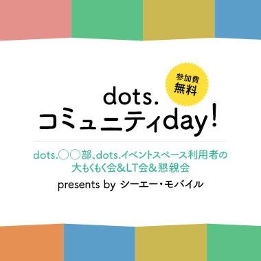 【参加費無料】「dots.コミュニティday!#3 dots.イベントスペース利用者の大もくもく会&LT会&懇親会」presents by シーエー・モバイル