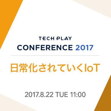 【8/22(火) 開催】日常化されていくIoT - TECH PLAY Conference 2017 -