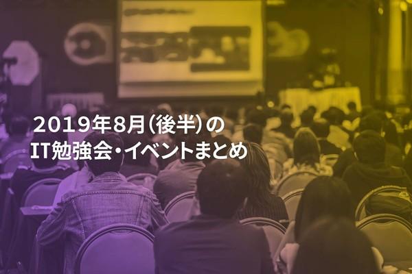 8月(後半)に開催する注目のIT勉強会・イベントまとめ 48選