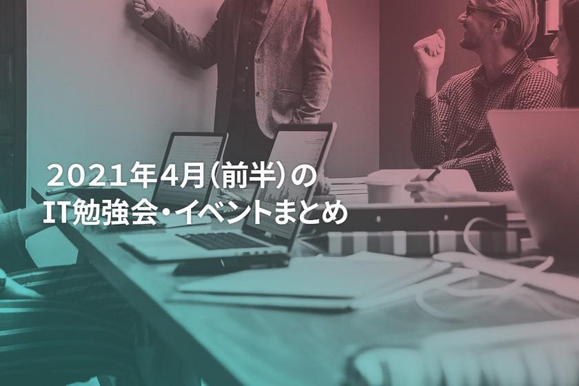 2021年4月(前半)にオンライン開催する注目のIT勉強会・イベントまとめ 29選