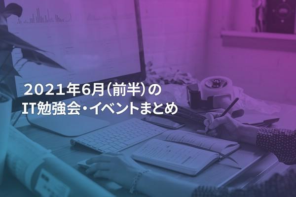 2021年6月(前半)にオンライン開催する注目のIT勉強会・イベントまとめ 25選
