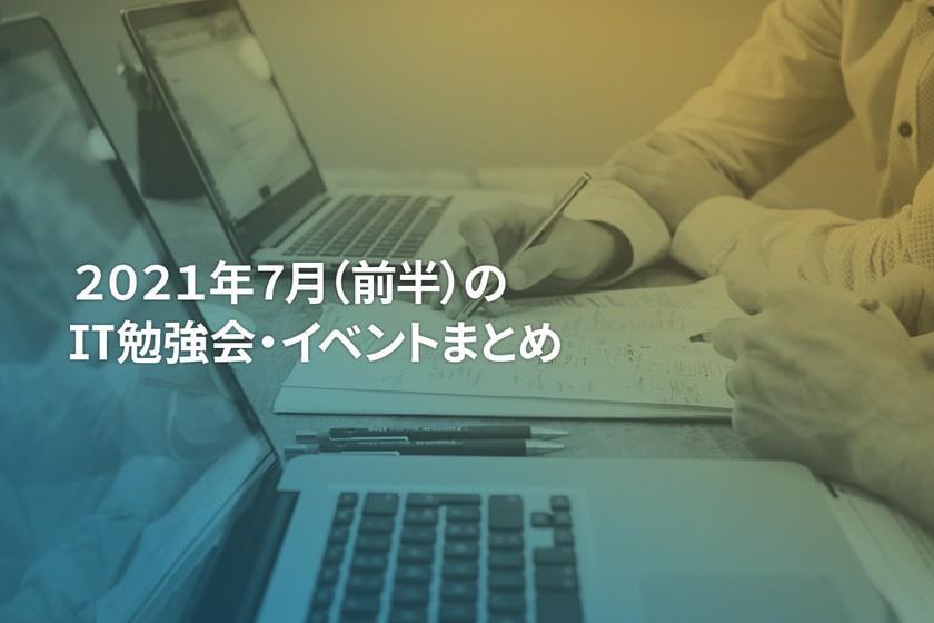 2021年7月(前半)にオンライン開催する注目のIT勉強会・イベントまとめ 34選