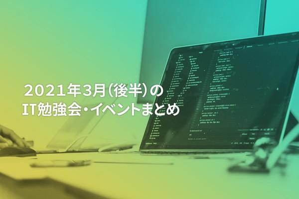 2021年3月(後半)にオンライン開催する注目のIT勉強会・イベントまとめ 30選