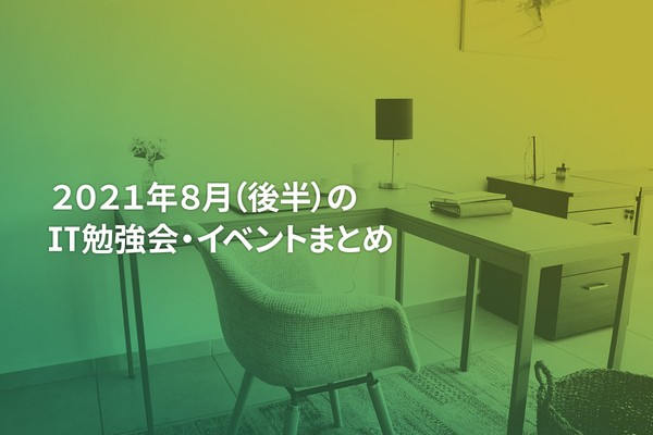 2021年8月(後半)にオンライン開催する注目のIT勉強会・イベントまとめ 31選