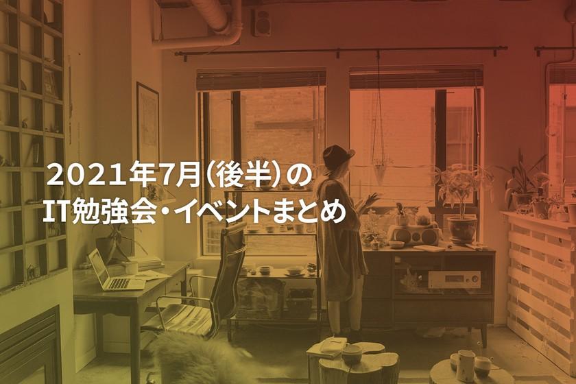 2021年7月(後半)にオンライン開催する注目のIT勉強会・イベントまとめ 30選