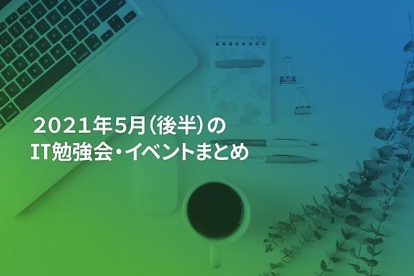 2021年5月(後半)にオンライン開催する注目のIT勉強会・イベントまとめ 35選