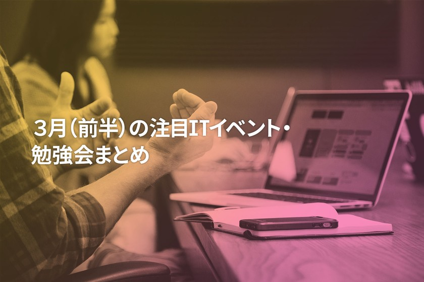 2019年3月(前半)に開催する注目のITイベント・勉強会まとめ 25選