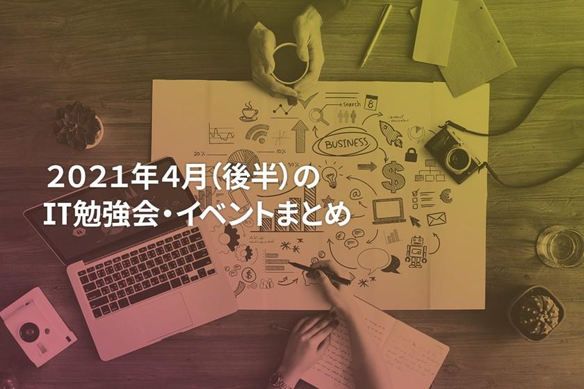 2021年4月(後半)にオンライン開催する注目のIT勉強会・イベントまとめ 30選