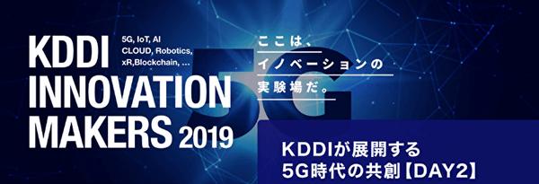 【イベントレポート】KDDIが展開する5G時代の共創事例が紹介された「KDDI INNOVATION MAKERS 2019 Day2」