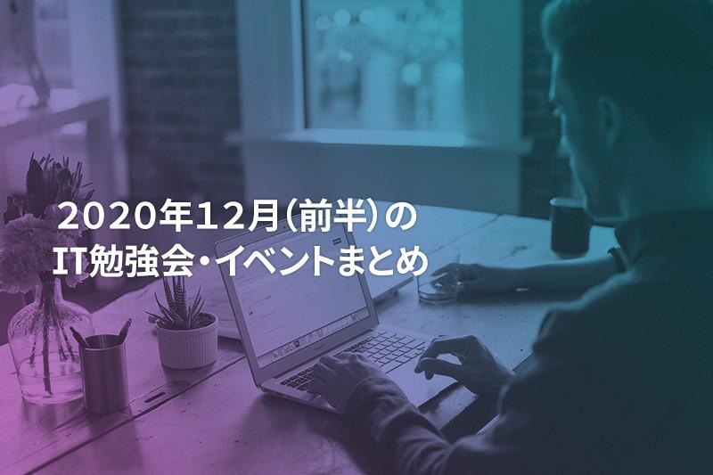 2020年12月(前半)にオンライン開催する注目のIT勉強会・イベントまとめ 34選