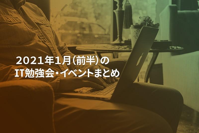 2021年1月(前半)にオンライン開催する注目のIT勉強会・イベントまとめ 18選