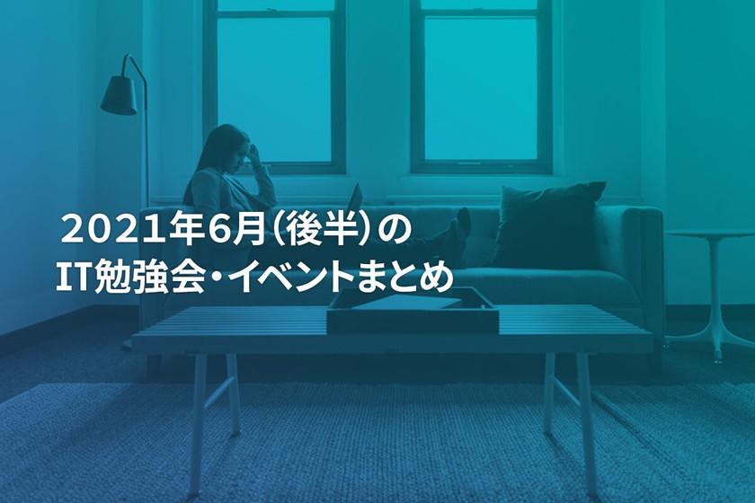 2021年6月(後半)にオンライン開催する注目のIT勉強会・イベントまとめ 29選