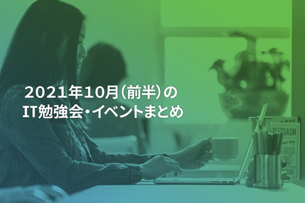 2021年10月(前半)にオンライン開催する注目のIT勉強会・イベントまとめ 23選