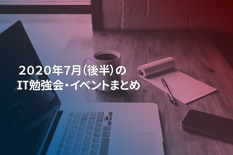 2020年7月(後半)に『オンライン開催』する注目のIT勉強会・イベントまとめ 34選