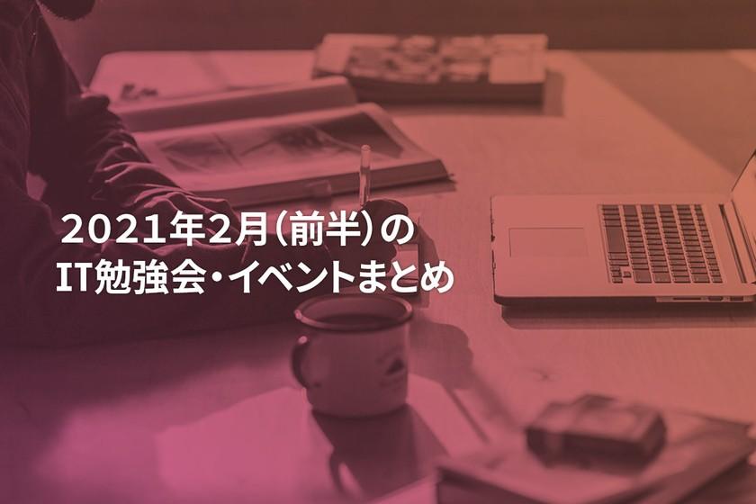 2021年2月(前半)にオンライン開催する注目のIT勉強会・イベントまとめ 25選