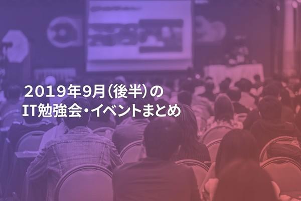 9月(後半)に開催する注目のIT勉強会・イベントまとめ 39選
