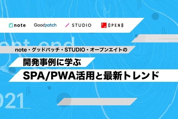 note・グッドパッチ・STUDIO・オープンエイトの開発事例に学ぶSPA/PWA活用と最新トレンド