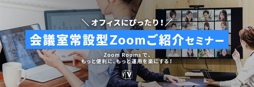 【無料セミナー】ニューノーマルなオフィスにぴったり!会議室常設型Zoomご紹介セミナー ~Zoom Roomsで、もっと便利に、もっと運用を楽にする!~