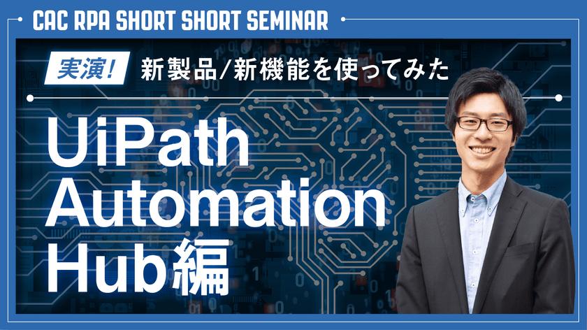 『実演!新製品/新機能を使ってみた ~UiPath Automation Hub編~』セミナー