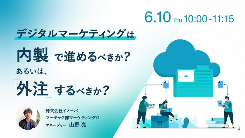 【6/10】デジタルマーケティングは内製で進めるべきか?あるいは、外注するべきか?