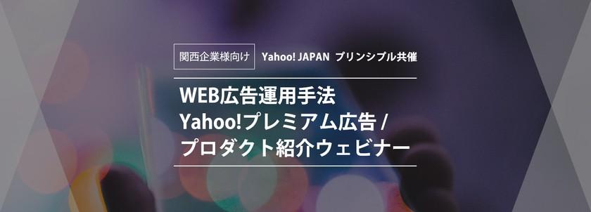 関西企業様向け!Yahoo! JAPAN プリンシプル共催  WEB広告運用成功事例・Yahoo!プレミアム広告/プロダクト紹介ウェビナー