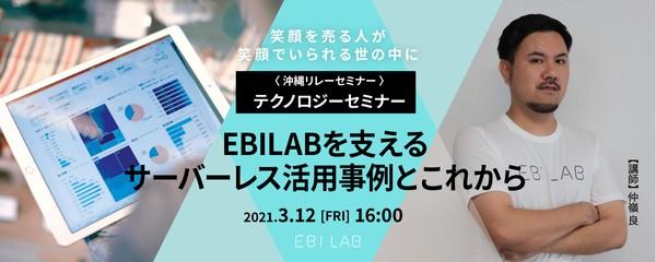【EBILAB沖縄リレーセミナー】テクノロジーセミナー  EBILABを支えるクラウド・サーバーレス活用事例とこれから
