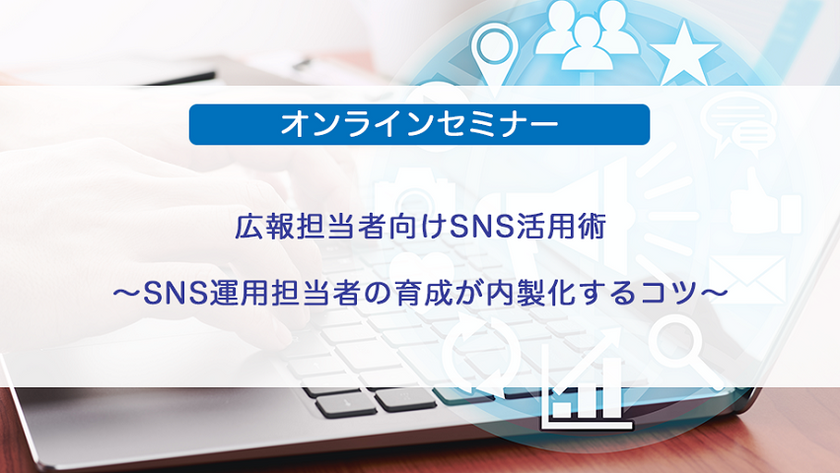 広報担当者向けSNS活用術〜SNS運用担当者の育成が内製化するコツ〜
