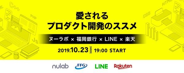 愛されるプロダクト開発のススメ - ヌーラボ  × 福岡銀行 ×  LINE  × 楽天 -