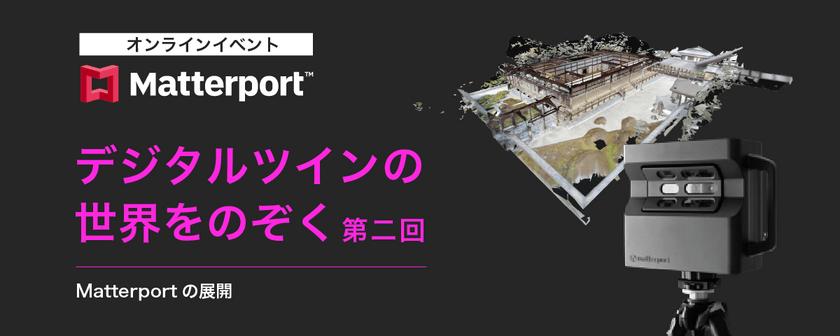 第二回 デジタルツインの世界をのぞく【Matterportの展開】