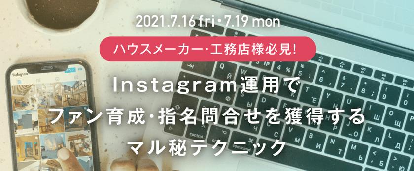7/19(月)Instagram運用でファン育成・指名問合せを獲得するマル秘テクニック(ハウスメーカー・工務店様向け)