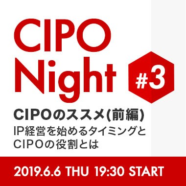 CIPO Night #03  CIPOのススメ(前編)  - IP経営を始めるタイミングとCIPOの役割とは -