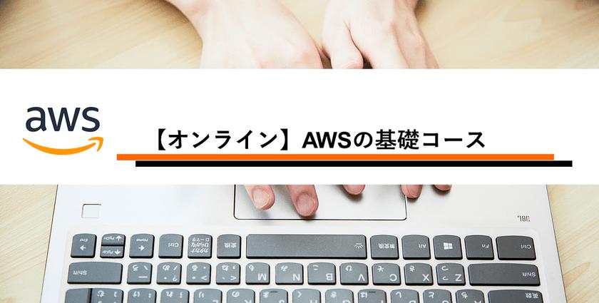 11月~12月開催!【オンライン学習】【ハンズオン】AWSの基礎コース(全6回)
