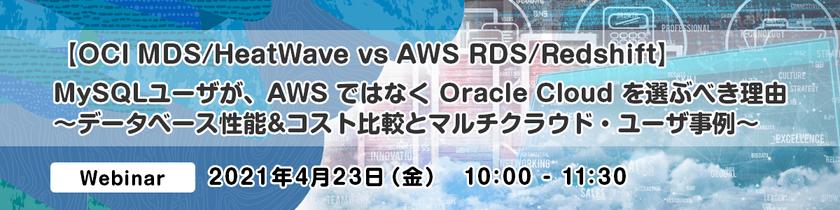 【OCI MDS/HeatWave vs AWS RDS/Redshift】 MySQLユーザが、AWS ではなく Oracle Cloud を選ぶべき理由  ~データベース性能&コスト比較とマルチクラウド・ユーザ事例~