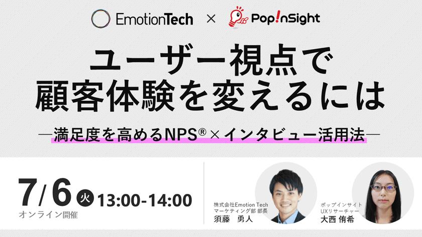 ユーザー視点で顧客体験を変えるには~満足度を高めるNPS®×インタビュー活用方法~【Popinsight×Emotion Tech共催】
