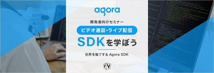 【開発者向けセミナー】ビデオ通話・ライブ配信 SDKを学ぼう ~世界を魅了するAgora SDK〜