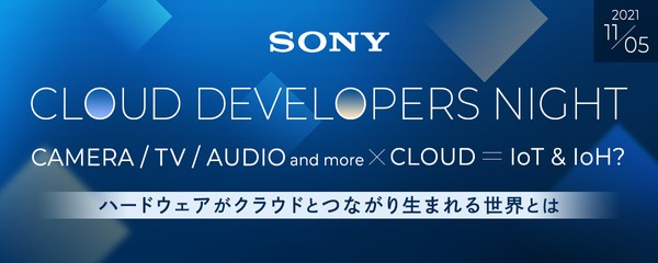CLOUD DEVELOPERS NIGHT 〜CAMERA, TV, AUDIO and more × CLOUD =IoT & IoH? ハードウェアがクラウドとつながり生まれる世界とは〜