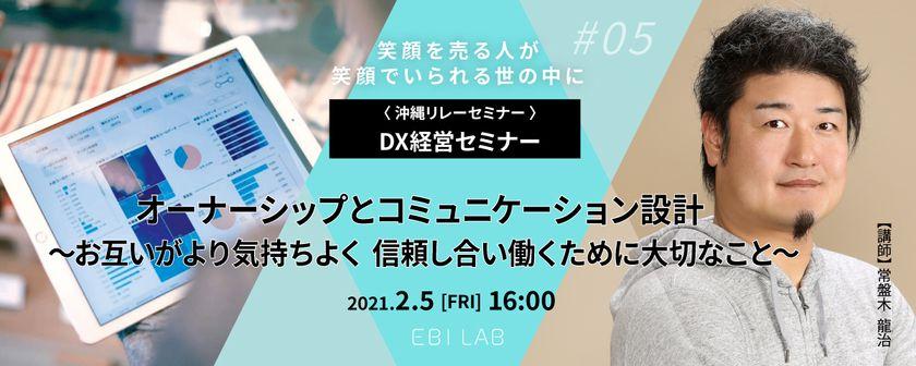 【EBILAB沖縄リレーセミナー】DX経営セミナー⑤ オーナーシップとコミュニケーション設計 〜お互いがより気持ちよく 信頼し合い働くために大切なこと〜