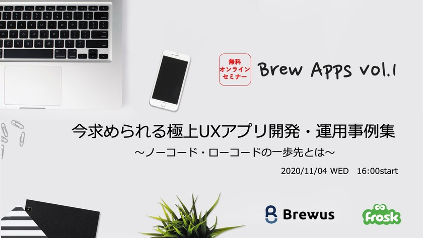 【Brew Apps vol.1】今求められる極上UXアプリ開発・運用事例集〜ノーコード・ローコードの一歩先とは〜