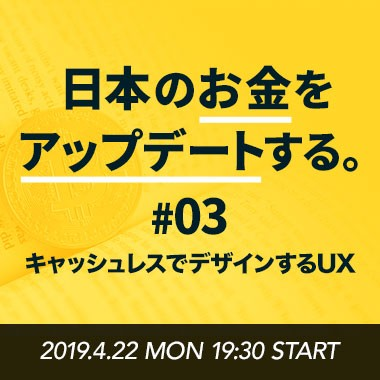 日本のお金をアップデートする。#03 - キャッシュレスでデザインするUX -
