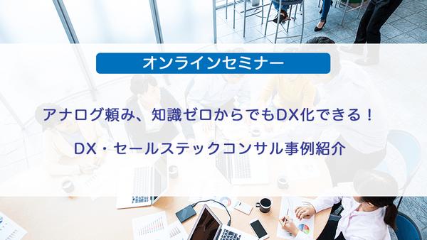 アナログ頼み、知識ゼロからでもDX化できる!DX・セールステックコンサル事例紹介