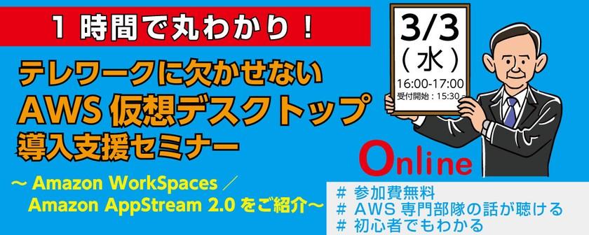 1時間で丸わかり!テレワークに欠かせないAWS仮想デスクトップ導入支援セミナー~Amazon WorkSpaces/Amazon AppStream 2.0をご紹介~