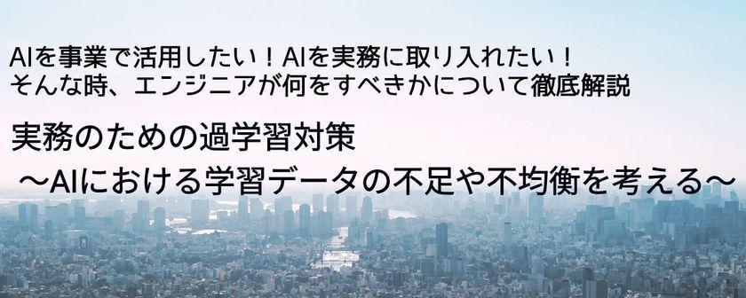 【東京大学山﨑先生登壇!】AIを事業で活用したい!AIを実務に取り入れたい! そんな時、エンジニアが何をすべきかについて徹底解説 // 実務のための過学習対策 ~AIにおける学習データの不足や不均衡を考える~