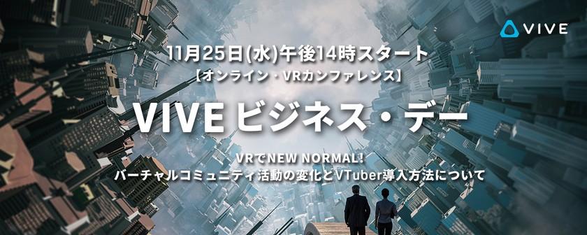 【オンライン】11⽉25⽇(水)法⼈向けWebinar『VIVEビジ ネス・デー』~VRでNEW NORMAL!バーチャルコミュニティ活動の変化とVTuber導入方法について