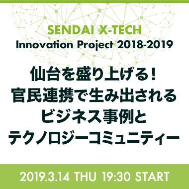 【増枠】仙台を盛り上げる!官民連携で生み出されるビジネス事例とテクノロジーコミュニティー - SENDAI X-TECH Innovation Project 2018-2019 -