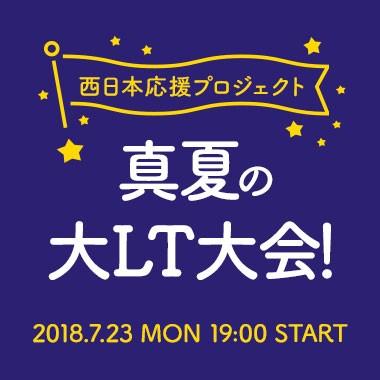 西日本応援プロジェクト 真夏の大LT大会!
